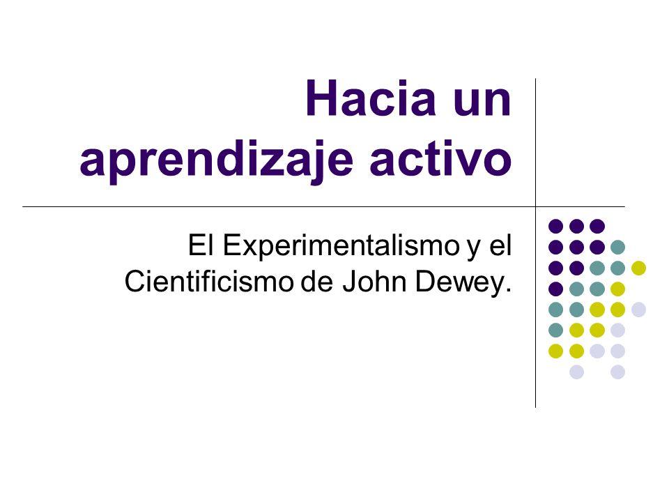 Hacia un aprendizaje activo El Experimentalismo y el Cientificismo de John Dewey.