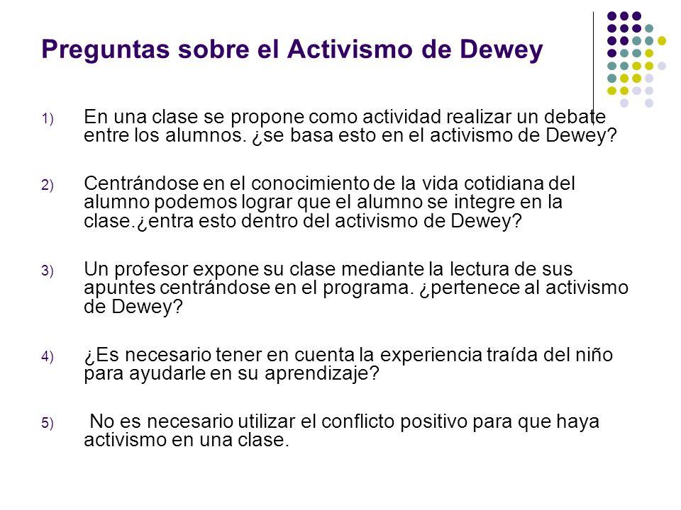 Preguntas sobre el Activismo de Dewey 1) En una clase se propone como actividad realizar un debate entre los alumnos. ¿se basa esto en el activismo de