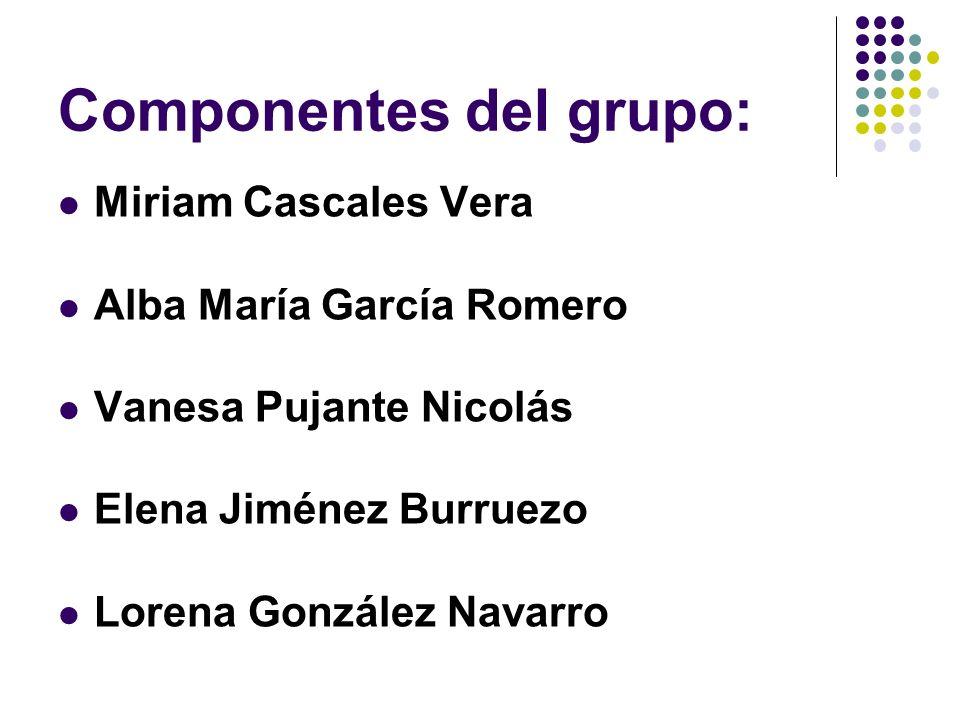 Componentes del grupo: Miriam Cascales Vera Alba María García Romero Vanesa Pujante Nicolás Elena Jiménez Burruezo Lorena González Navarro