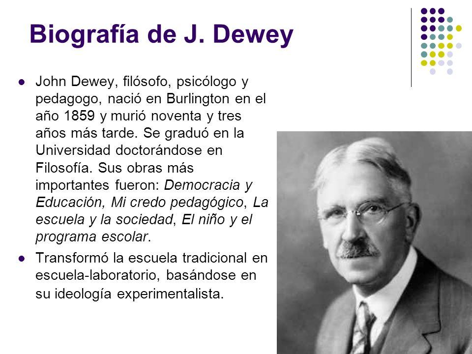 Biografía de J. Dewey John Dewey, filósofo, psicólogo y pedagogo, nació en Burlington en el año 1859 y murió noventa y tres años más tarde. Se graduó