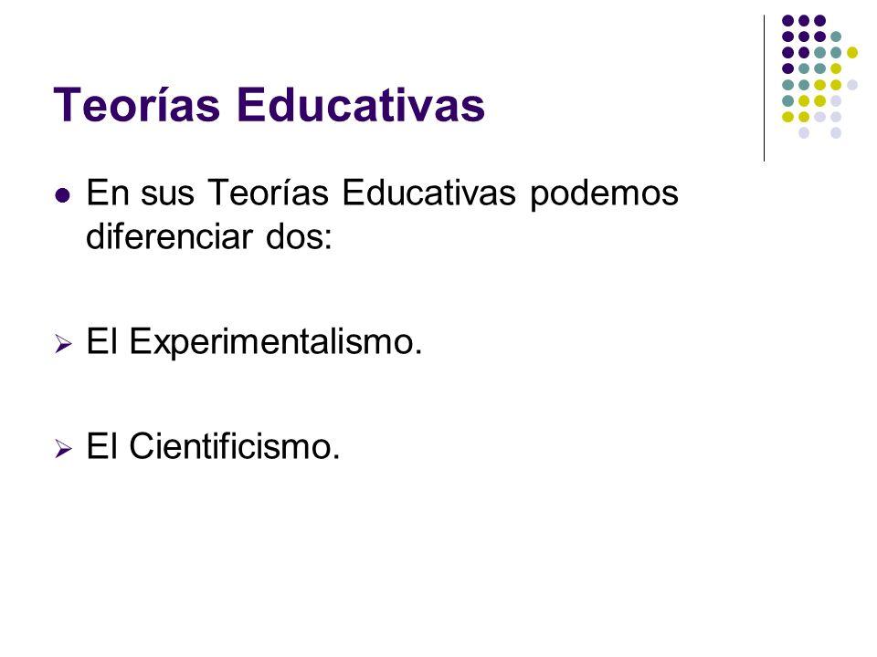 Teorías Educativas En sus Teorías Educativas podemos diferenciar dos: El Experimentalismo. El Cientificismo.