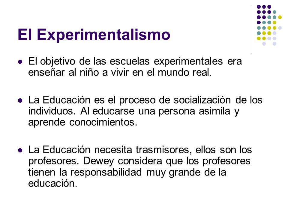El Experimentalismo El objetivo de las escuelas experimentales era enseñar al niño a vivir en el mundo real. La Educación es el proceso de socializaci