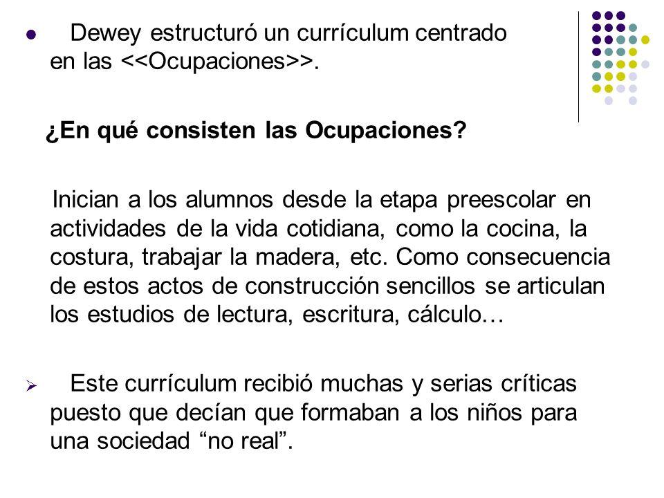 Dewey estructuró un currículum centrado en las >. ¿En qué consisten las Ocupaciones? Inician a los alumnos desde la etapa preescolar en actividades de
