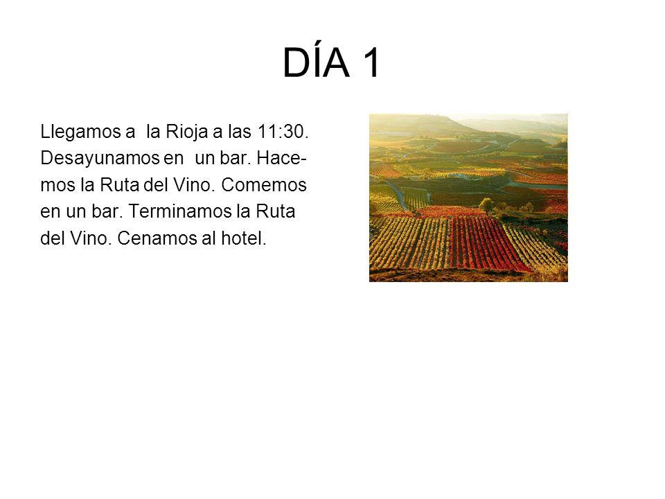 DÍA 1 Llegamos a la Rioja a las 11:30. Desayunamos en un bar. Hace- mos la Ruta del Vino. Comemos en un bar. Terminamos la Ruta del Vino. Cenamos al h
