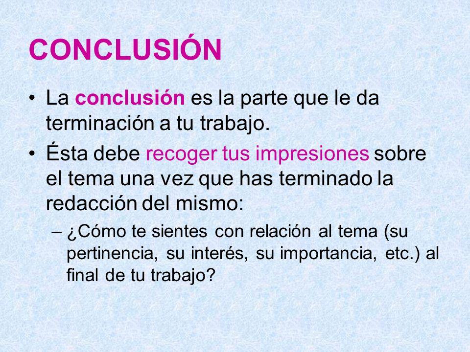 CONCLUSIÓN La conclusión es la parte que le da terminación a tu trabajo. Ésta debe recoger tus impresiones sobre el tema una vez que has terminado la