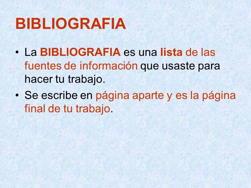 BIBLIOGRAFIA La BIBLIOGRAFIA es una lista de las fuentes de información que usaste para hacer tu trabajo. Se escribe en página aparte y es la página f