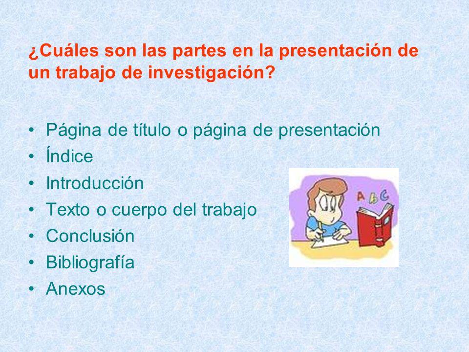 ¿Cuáles son las partes en la presentación de un trabajo de investigación? Página de título o página de presentación Índice Introducción Texto o cuerpo