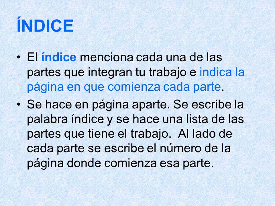ÍNDICE El índice menciona cada una de las partes que integran tu trabajo e indica la página en que comienza cada parte. Se hace en página aparte. Se e