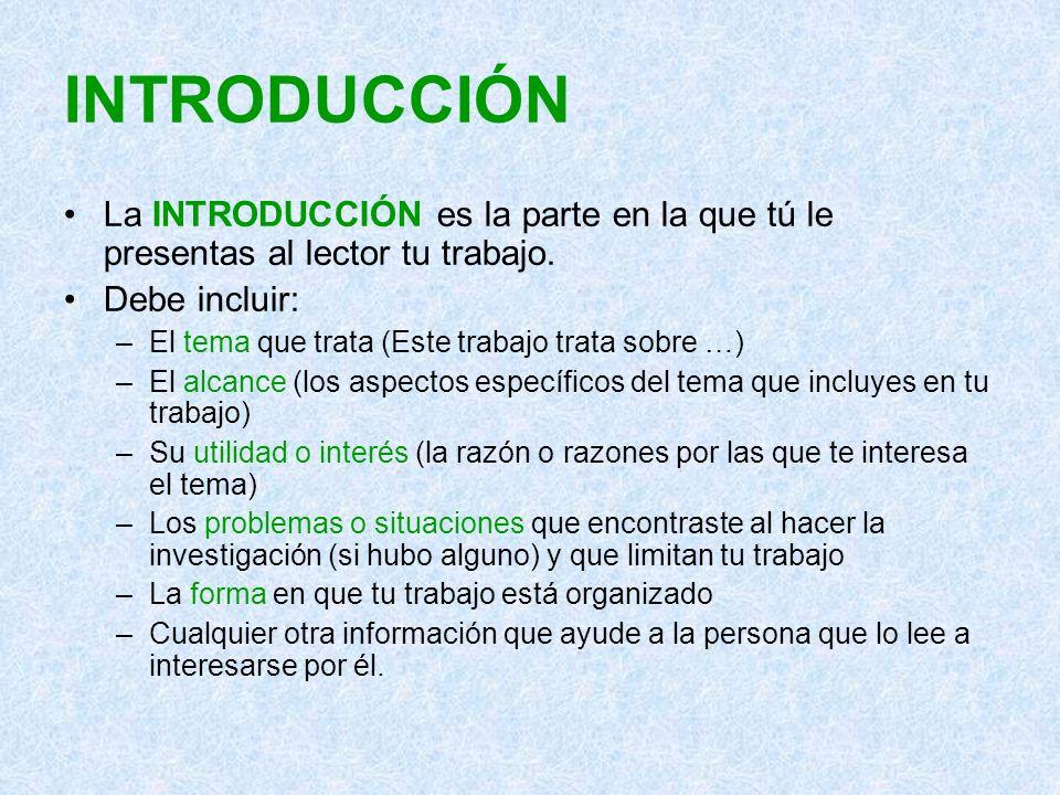INTRODUCCIÓN La INTRODUCCIÓN es la parte en la que tú le presentas al lector tu trabajo. Debe incluir: –El tema que trata (Este trabajo trata sobre …)