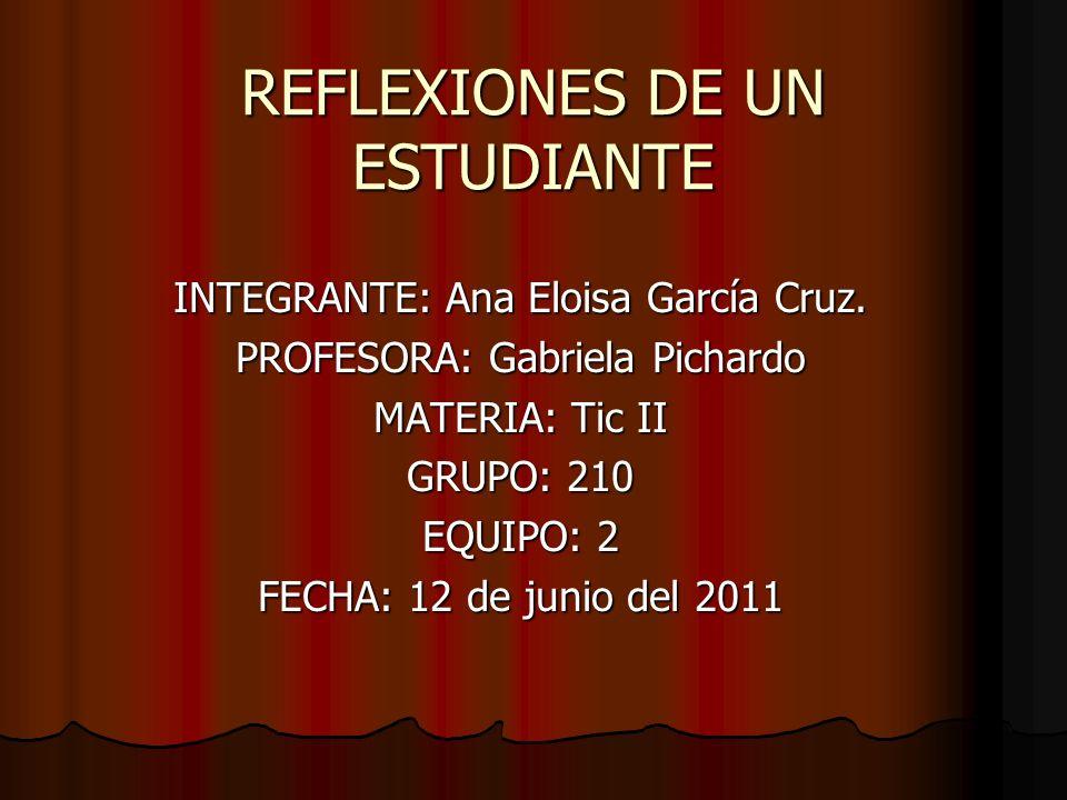 REFLEXIONES DE UN ESTUDIANTE INTEGRANTE: Ana Eloisa García Cruz. PROFESORA: Gabriela Pichardo MATERIA: Tic II GRUPO: 210 EQUIPO: 2 FECHA: 12 de junio