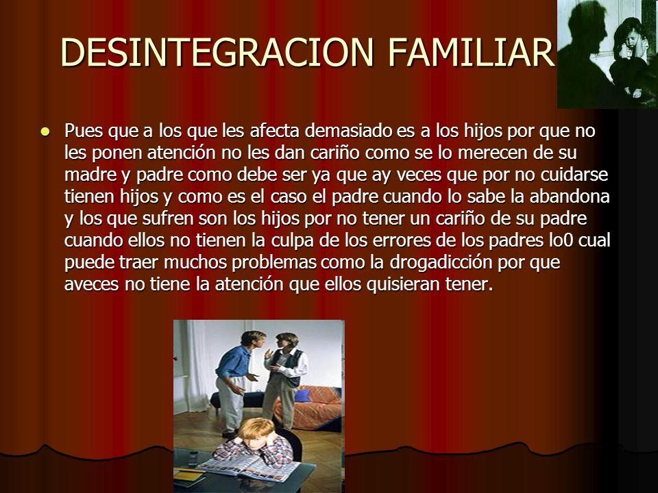 DESINTEGRACION FAMILIAR…. Pues que a los que les afecta demasiado es a los hijos por que no les ponen atención no les dan cariño como se lo merecen de