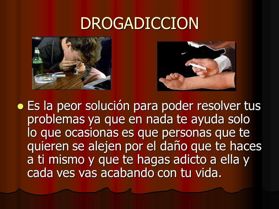 DROGADICCION Es la peor solución para poder resolver tus problemas ya que en nada te ayuda solo lo que ocasionas es que personas que te quieren se ale