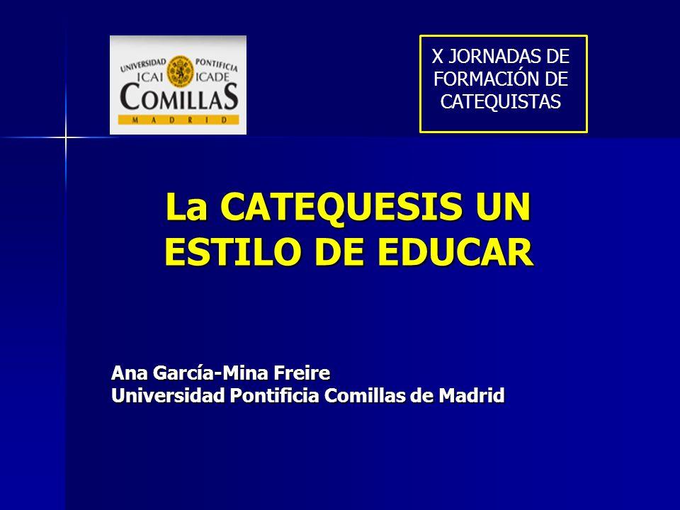 La CATEQUESIS UN ESTILO DE EDUCAR Ana García-Mina Freire Universidad Pontificia Comillas de Madrid X JORNADAS DE FORMACIÓN DE CATEQUISTAS