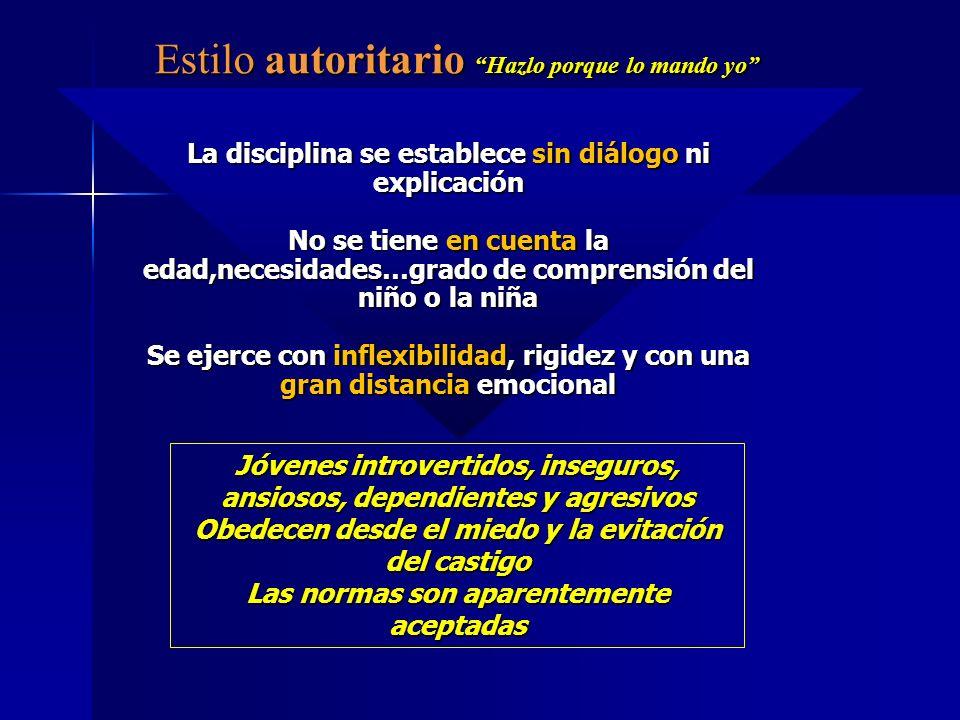 Estilo autoritario Hazlo porque lo mando yo La disciplina se establece sin diálogo ni explicación No se tiene en cuenta la edad,necesidades…grado de c