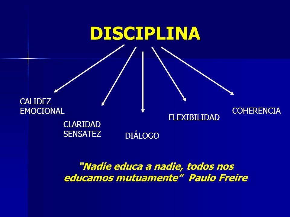 DISCIPLINA CALIDEZ EMOCIONAL CLARIDAD SENSATEZ DIÁLOGO FLEXIBILIDAD COHERENCIA Nadie educa a nadie, todos nos educamos mutuamente Paulo Freire