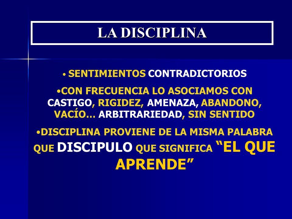 LA DISCIPLINA SENTIMIENTOS CONTRADICTORIOS CON FRECUENCIA LO ASOCIAMOS CON CASTIGO, RIGIDEZ, AMENAZA, ABANDONO, VACÍO… ARBITRARIEDAD, SIN SENTIDO DISC
