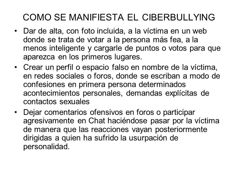 COMO SE MANIFIESTA EL CIBERBULLYING Dar de alta, con foto incluida, a la víctima en un web donde se trata de votar a la persona más fea, a la menos in