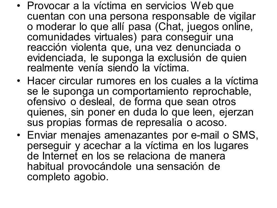 Provocar a la víctima en servicios Web que cuentan con una persona responsable de vigilar o moderar lo que allí pasa (Chat, juegos online, comunidades