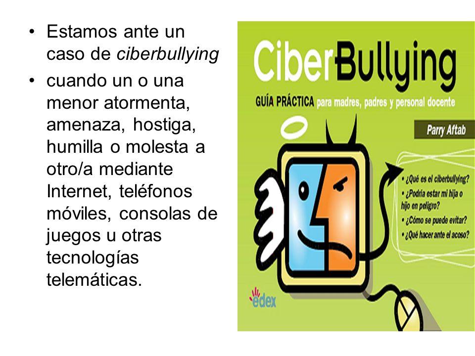 Estamos ante un caso de ciberbullying cuando un o una menor atormenta, amenaza, hostiga, humilla o molesta a otro/a mediante Internet, teléfonos móvil