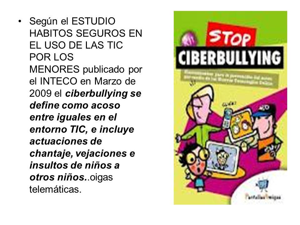 Según el ESTUDIO HABITOS SEGUROS EN EL USO DE LAS TIC POR LOS MENORES publicado por el INTECO en Marzo de 2009 el ciberbullying se define como acoso e