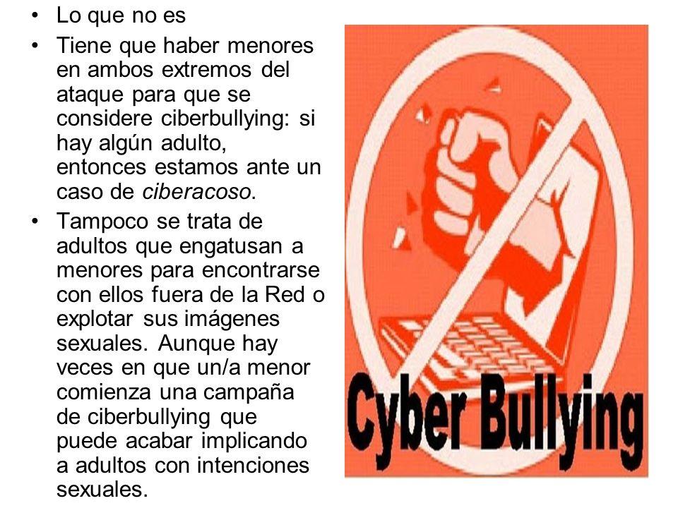 Lo que no es Tiene que haber menores en ambos extremos del ataque para que se considere ciberbullying: si hay algún adulto, entonces estamos ante un c