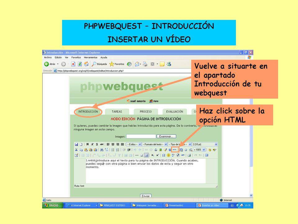 PHPWEBQUEST – INTRODUCCIÓN INSERTAR UN VÍDEO Vuelve a situarte en el apartado Introducción de tu webquest Haz click sobre la opción HTML