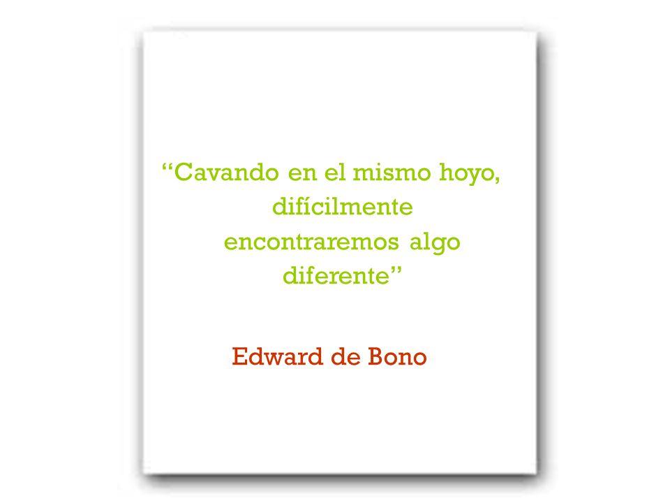 Cavando en el mismo hoyo, difícilmente encontraremos algo diferente Edward de Bono
