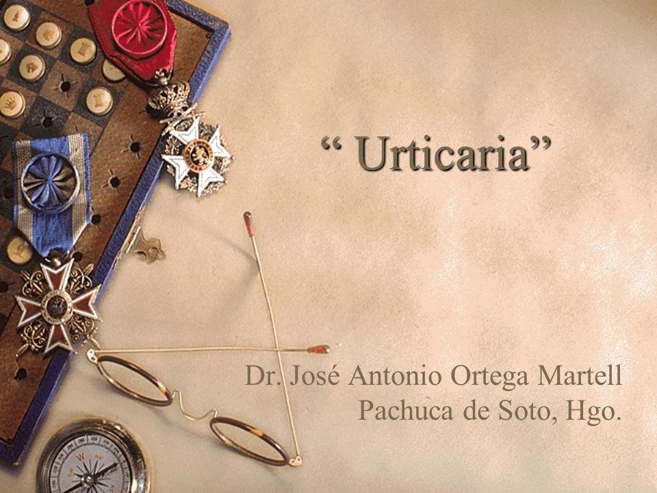 Urticaria Urticaria Dr. José Antonio Ortega Martell Pachuca de Soto, Hgo.