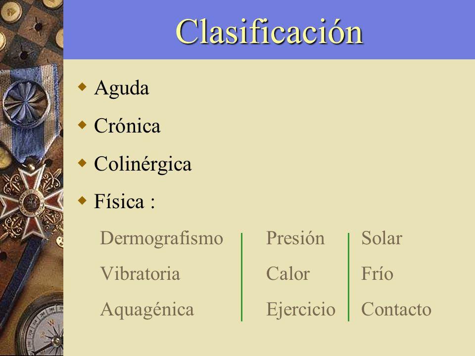 Clasificación Aguda Crónica Colinérgica Física : DermografismoPresiónSolar VibratoriaCalorFrío AquagénicaEjercicioContacto