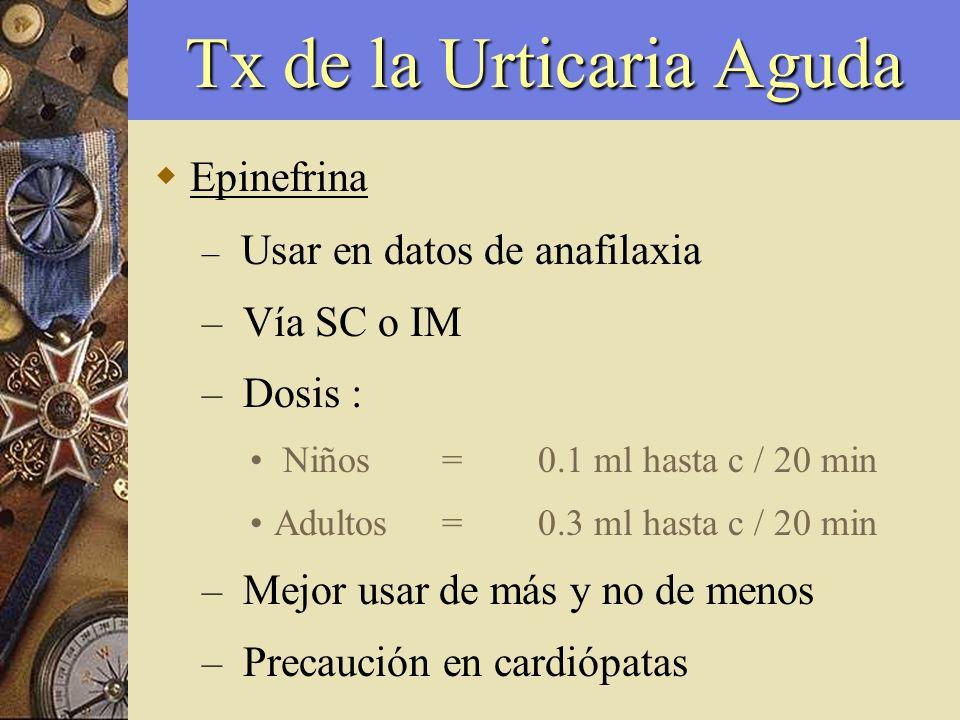 Tx de la Urticaria Aguda Epinefrina – Usar en datos de anafilaxia – Vía SC o IM – Dosis : Niños=0.1 ml hasta c / 20 min Adultos=0.3 ml hasta c / 20 mi