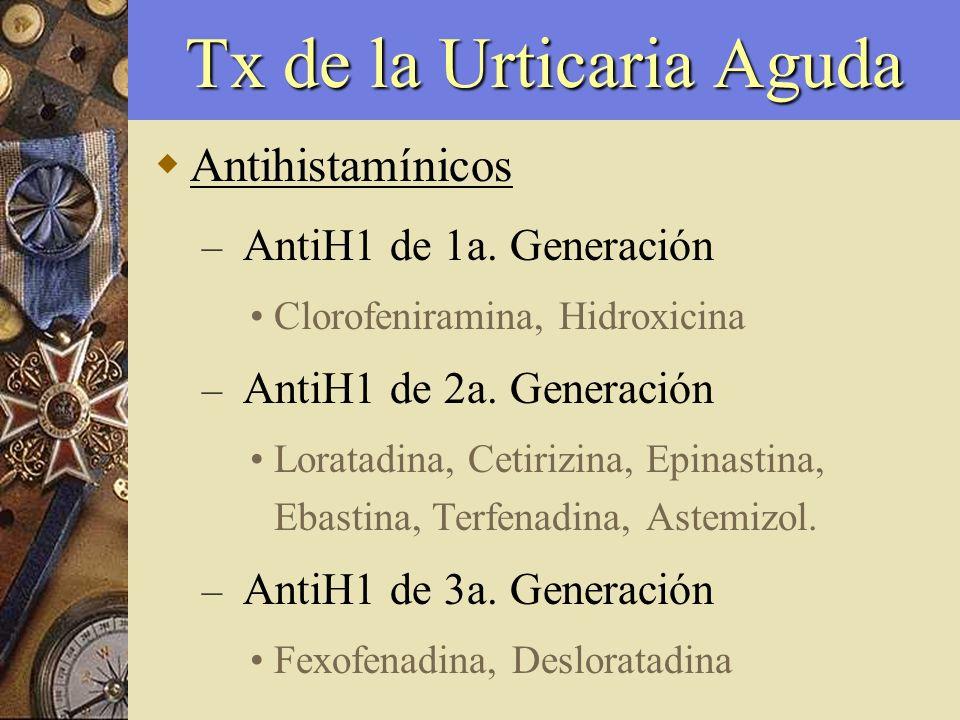 Tx de la Urticaria Aguda Antihistamínicos – AntiH1 de 1a. Generación Clorofeniramina, Hidroxicina – AntiH1 de 2a. Generación Loratadina, Cetirizina, E