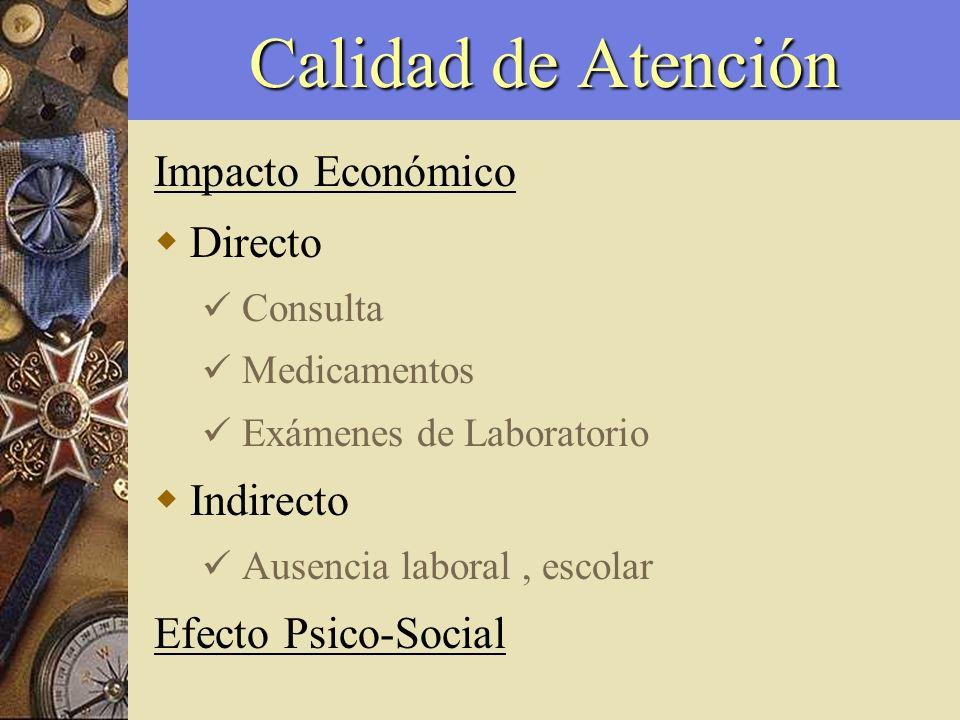 Calidad de Atención Impacto Económico Directo Consulta Medicamentos Exámenes de Laboratorio Indirecto Ausencia laboral, escolar Efecto Psico-Social