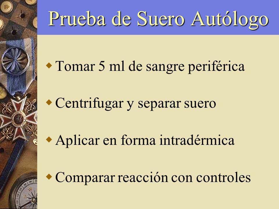 Prueba de Suero Autólogo Tomar 5 ml de sangre periférica Centrifugar y separar suero Aplicar en forma intradérmica Comparar reacción con controles