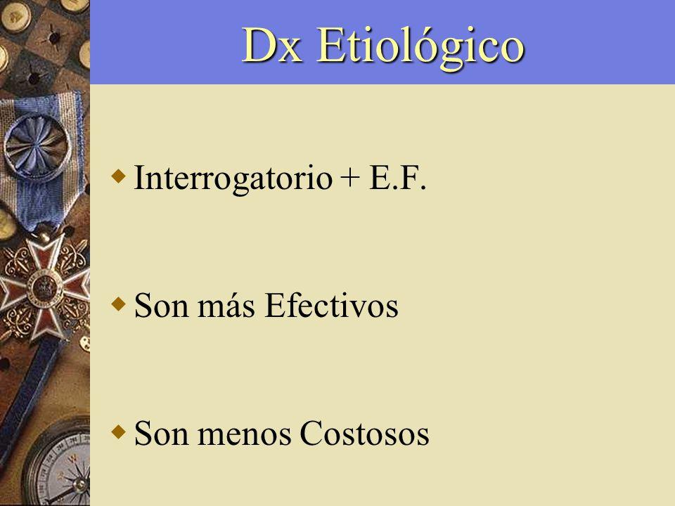 Dx Etiológico Interrogatorio + E.F. Son más Efectivos Son menos Costosos