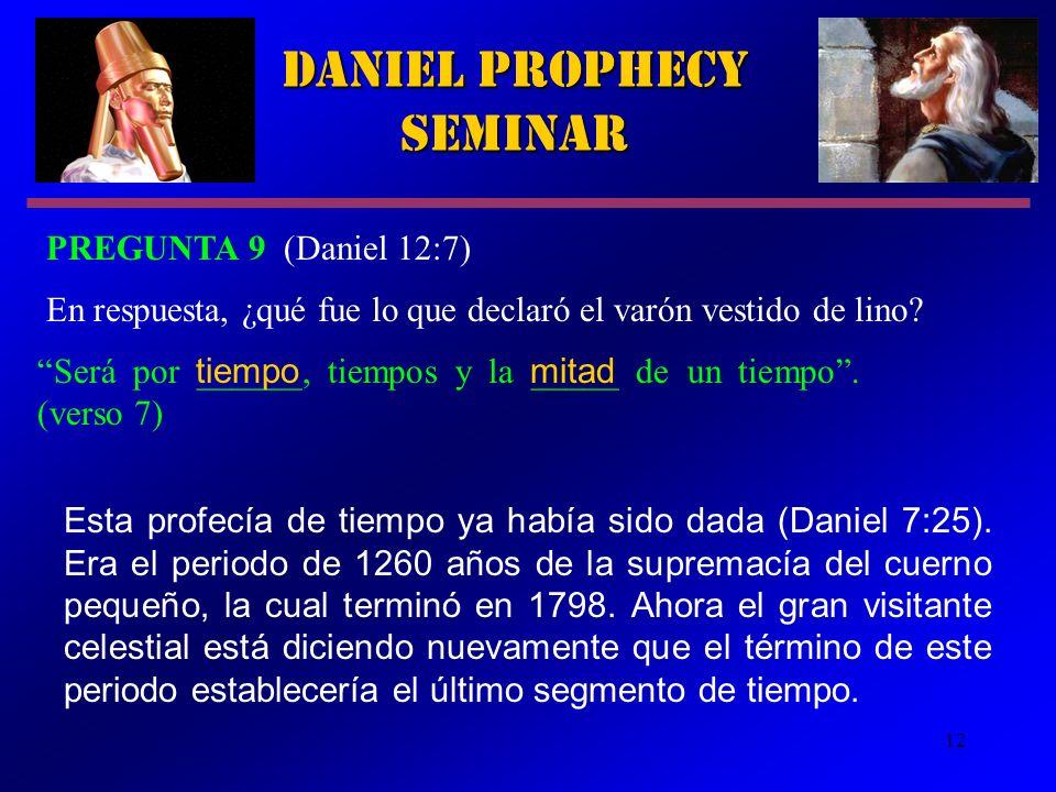 12 Daniel Prophecy Seminar PREGUNTA 9 (Daniel 12:7) Será por ______, tiempos y la _____ de un tiempo. (verso 7) En respuesta, ¿qué fue lo que declaró