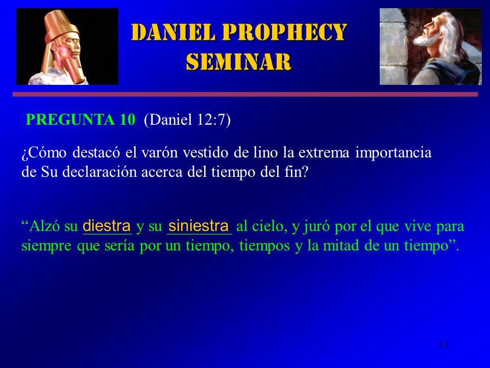 13 Daniel Prophecy Seminar PREGUNTA 10 (Daniel 12:7) Alzó su ______ y su ________ al cielo, y juró por el que vive para siempre que sería por un tiemp
