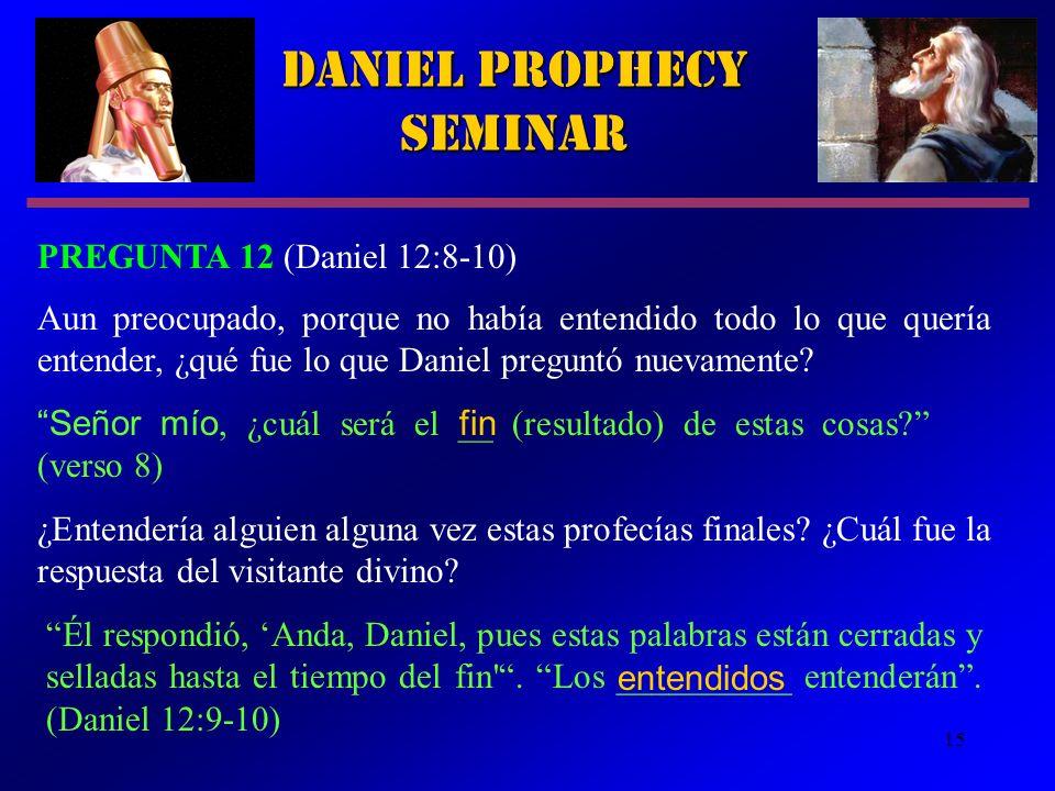 15 Daniel Prophecy Seminar PREGUNTA 12 (Daniel 12:8 10) Aun preocupado, porque no había entendido todo lo que quería entender, ¿qué fue lo que Daniel