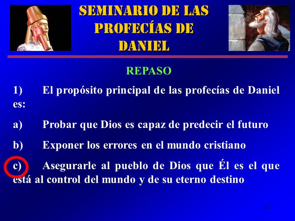 21 Seminario de las Profecías de Daniel REPASO 1)El propósito principal de las profecías de Daniel es: a)Probar que Dios es capaz de predecir el futur