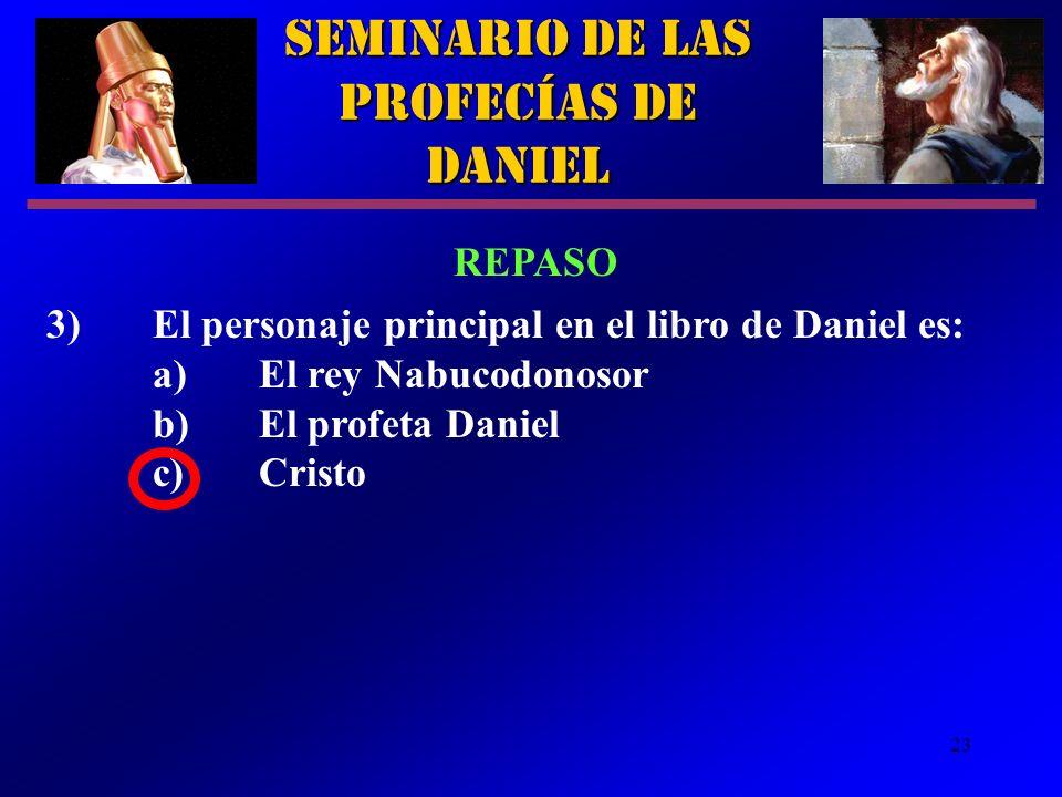 23 Seminario de las Profecías de Daniel REPASO 3)El personaje principal en el libro de Daniel es: a)El rey Nabucodonosor b)El profeta Daniel c)Cristo