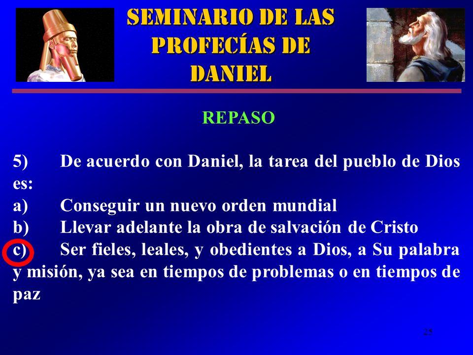 25 5)De acuerdo con Daniel, la tarea del pueblo de Dios es: a)Conseguir un nuevo orden mundial b)Llevar adelante la obra de salvación de Cristo c)Ser