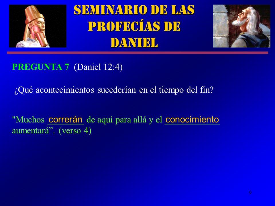 9 Seminario de las Profecías de Daniel PREGUNTA 7 (Daniel 12:4) ¿Qué acontecimientos sucederían en el tiempo del fin?