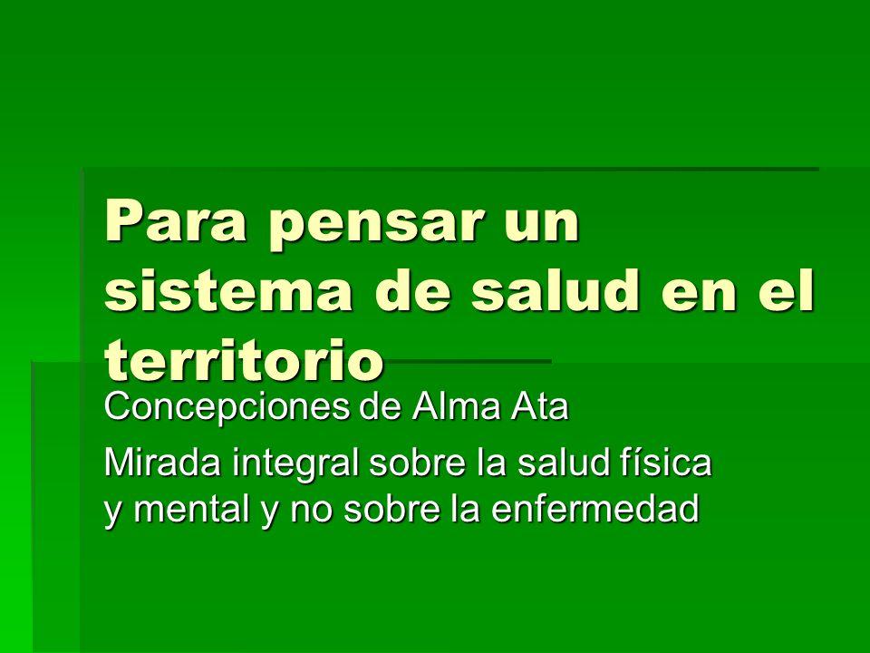 Para pensar un sistema de salud en el territorio Concepciones de Alma Ata Mirada integral sobre la salud física y mental y no sobre la enfermedad