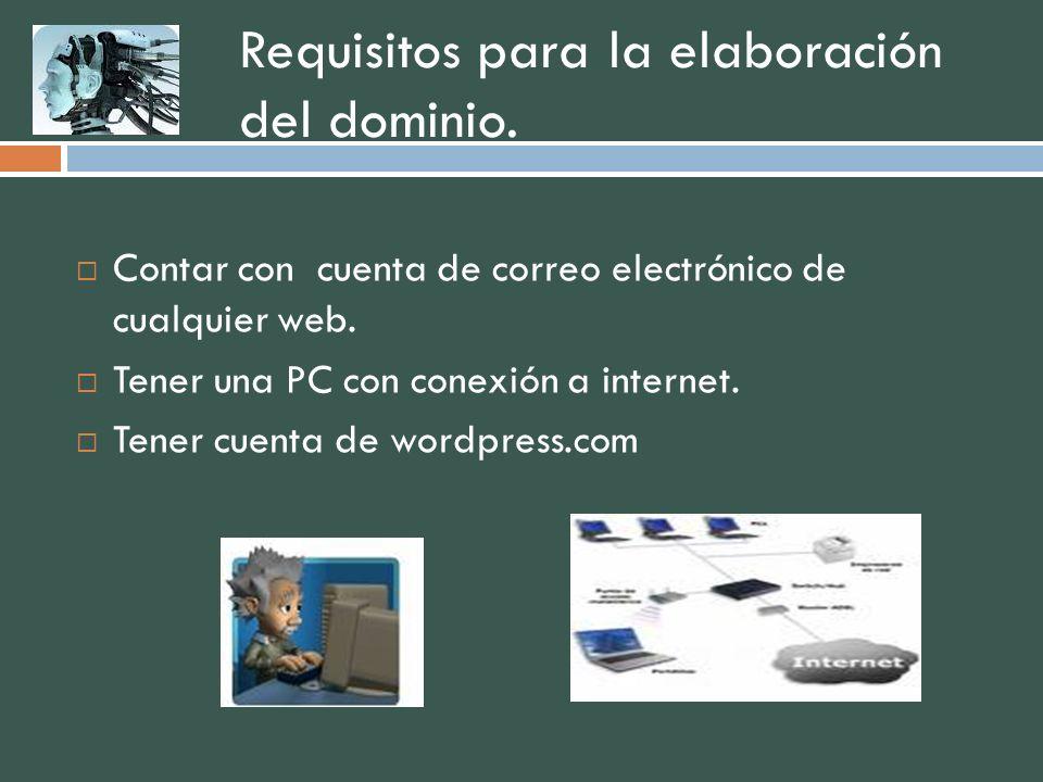 Requisitos para la elaboración del dominio. Contar con cuenta de correo electrónico de cualquier web. Tener una PC con conexión a internet. Tener cuen