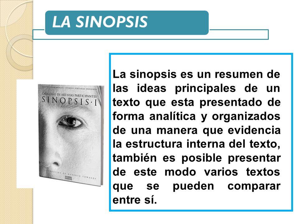 LA SINOPSIS La sinopsis es un resumen de las ideas principales de un texto que esta presentado de forma analítica y organizados de una manera que evid