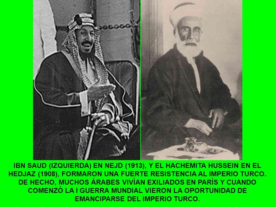IBN SAUD (IZQUIERDA) EN NEJD (1913), Y EL HACHEMITA HUSSEIN EN EL HEDJAZ (1908), FORMARON UNA FUERTE RESISTENCIA AL IMPERIO TURCO. DE HECHO, MUCHOS ÁR