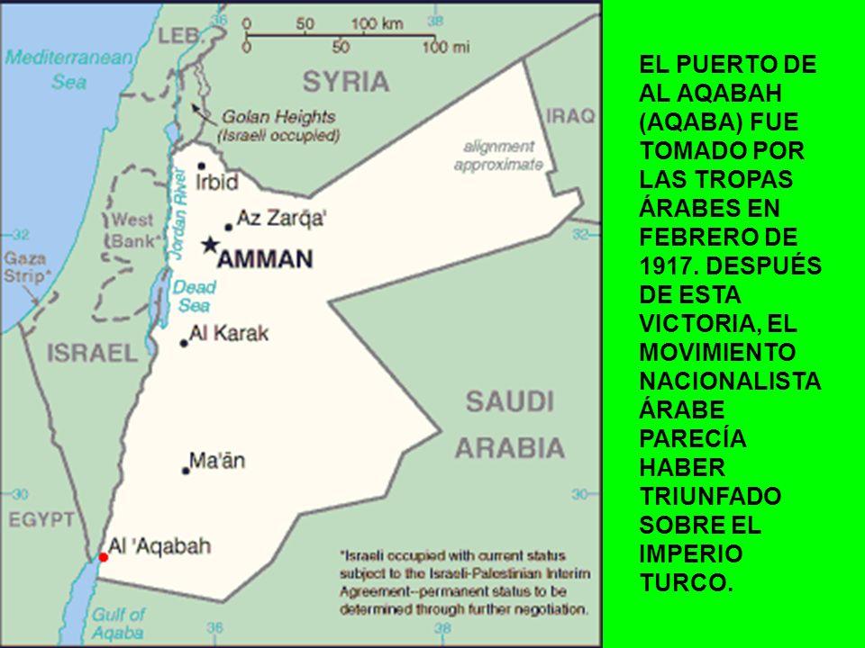 EL PUERTO DE AL AQABAH (AQABA) FUE TOMADO POR LAS TROPAS ÁRABES EN FEBRERO DE 1917. DESPUÉS DE ESTA VICTORIA, EL MOVIMIENTO NACIONALISTA ÁRABE PARECÍA