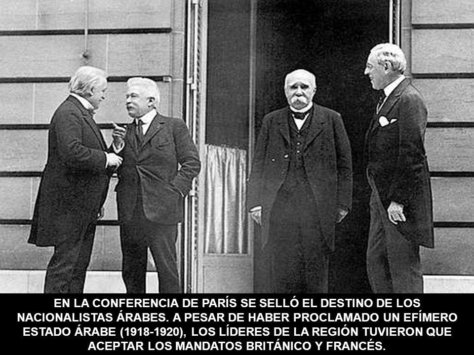 EN LA CONFERENCIA DE PARÍS SE SELLÓ EL DESTINO DE LOS NACIONALISTAS ÁRABES. A PESAR DE HABER PROCLAMADO UN EFÍMERO ESTADO ÁRABE (1918-1920), LOS LÍDER
