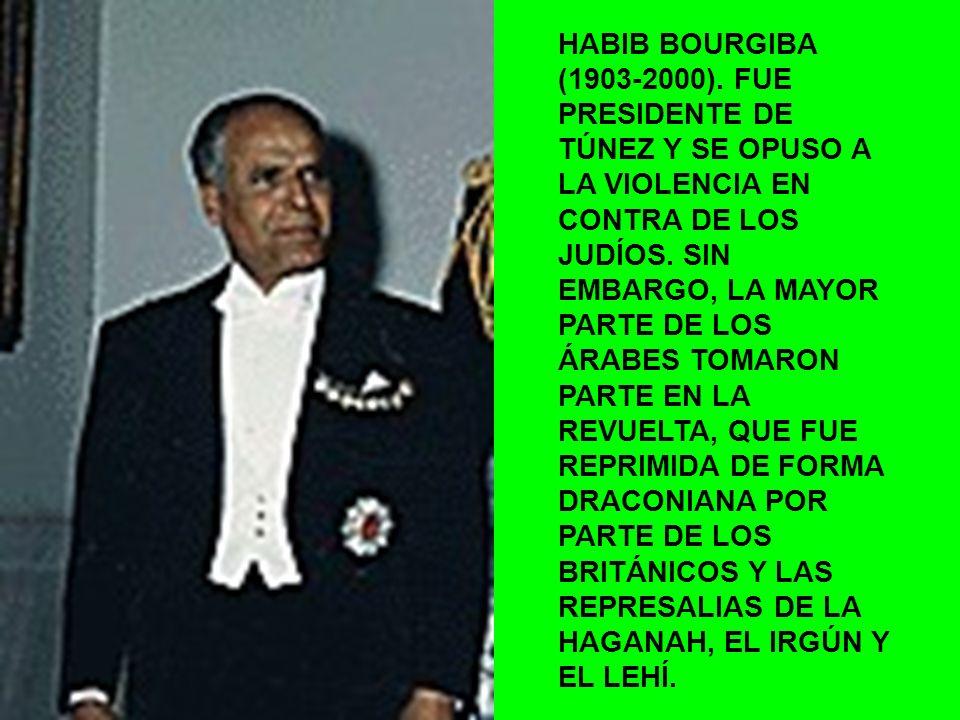 HABIB BOURGIBA (1903-2000). FUE PRESIDENTE DE TÚNEZ Y SE OPUSO A LA VIOLENCIA EN CONTRA DE LOS JUDÍOS. SIN EMBARGO, LA MAYOR PARTE DE LOS ÁRABES TOMAR