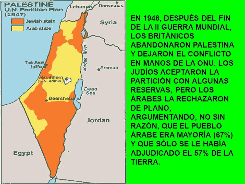 EN 1948, DESPUÉS DEL FIN DE LA II GUERRA MUNDIAL, LOS BRITÁNICOS ABANDONARON PALESTINA Y DEJARON EL CONFLICTO EN MANOS DE LA ONU. LOS JUDÍOS ACEPTARON