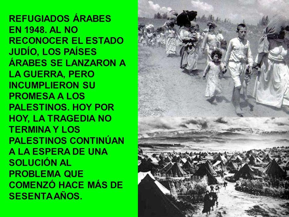 REFUGIADOS ÁRABES EN 1948. AL NO RECONOCER EL ESTADO JUDÍO, LOS PAÍSES ÁRABES SE LANZARON A LA GUERRA, PERO INCUMPLIERON SU PROMESA A LOS PALESTINOS.